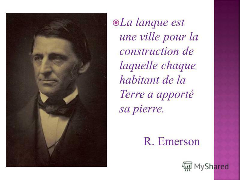 La lanque est une ville pour la construction de laquelle chaque habitant de la Terre a apporté sa pierre. R. Emerson