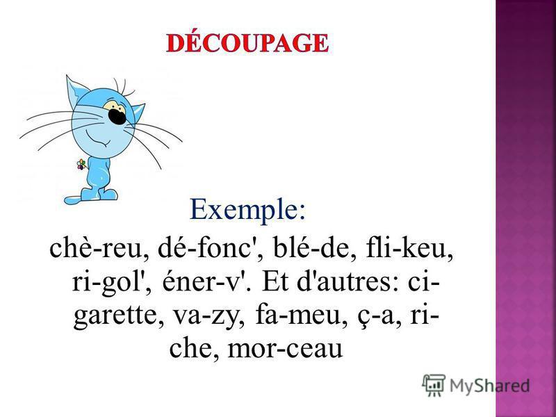 Exemple: chè-reu, dé-fonc', blé-de, fli-keu, ri-gol', éner-v'. Et d'autres: ci- garette, va-zy, fa-meu, ç-a, ri- che, mor-ceau
