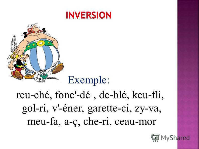 Exemple: reu-ché, fonc'-dé, de-blé, keu-fli, gol-ri, v'-éner, garette-ci, zy-va, meu-fa, a-ç, che-ri, ceau-mor