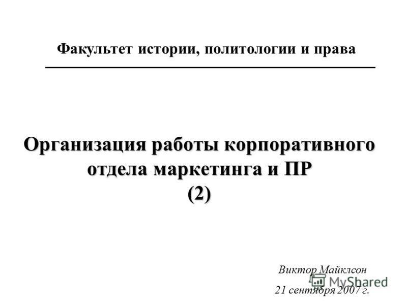 Организация работы корпоративного отдела маркетинга и ПР (2) Факультет истории, политологии и права Виктор Майклсон 21 сентября 2007 г.
