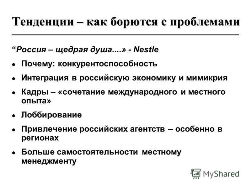Тенденции – как борются с проблемами Россия – щедрая душа....» - Nestle Почему: конкурентоспособность Интеграция в российскую экономику и мимикрия Кадры – «сочетание международного и местного опыта» Лоббирование Привлечение российских агентств – особ
