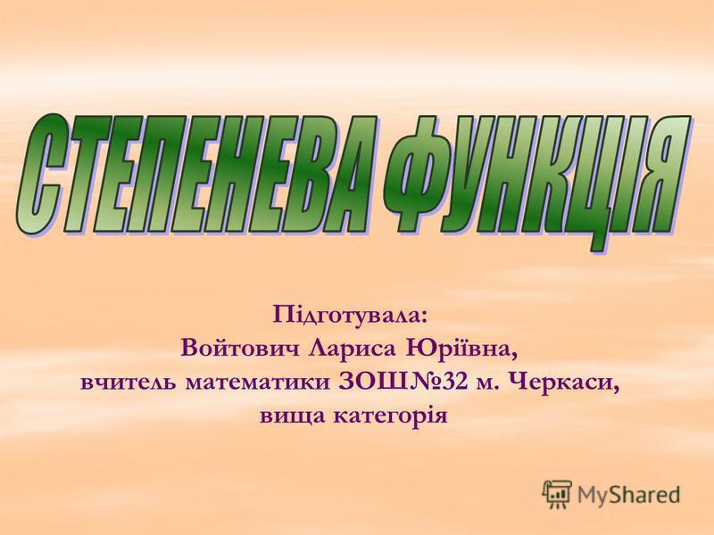 Підготувала: Войтович Лариса Юріївна, вчитель математики ЗОШ32 м. Черкаси, вища категорія