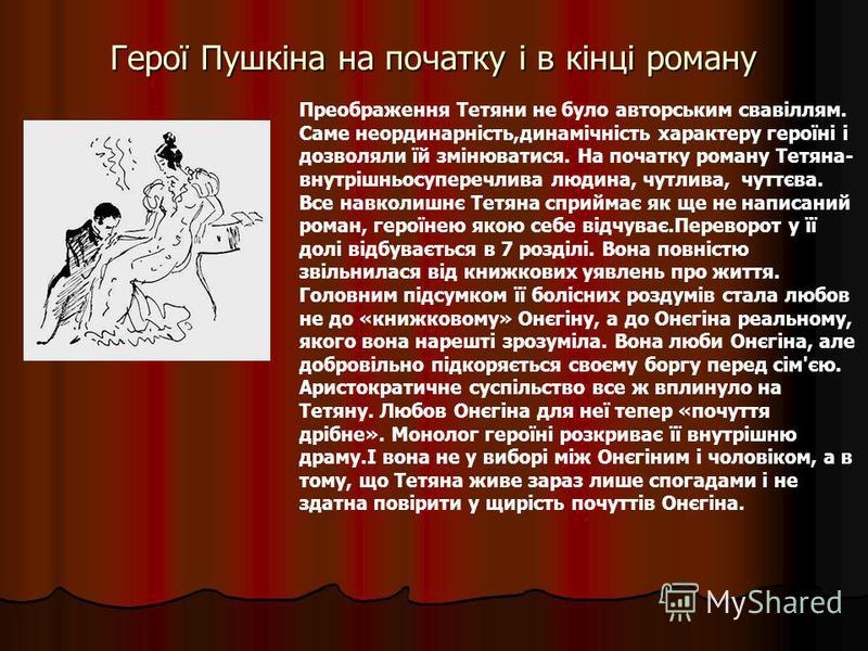 Герої Пушкіна на початку і в кінці роману Преображення Тетяни не було авторським свавіллям. Саме неординарність,динамічність характеру героїні і дозволяли їй змінюватися. На початку роману Тетяна- внутрішньосуперечлива людина, чутлива, чуттєва. Все н