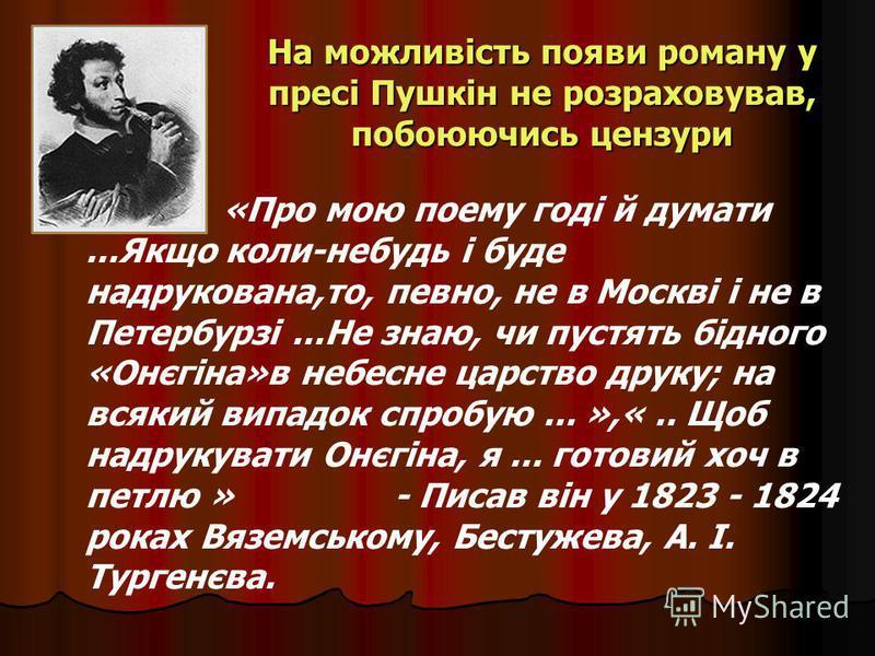 На можливість появи роману у пресі Пушкін не розраховував, побоюючись цензури «Про мою поему годі й думати...Якщо коли-небудь і буде надрукована,то, певно, не в Москві і не в Петербурзі...Не знаю, чи пустять бідного «Онєгіна»в небесне царство друку;