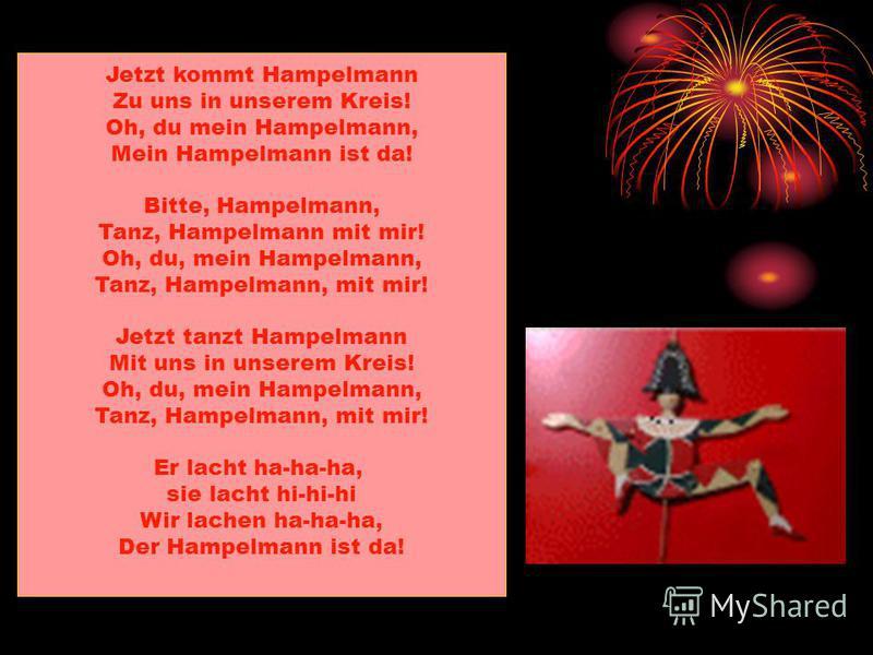 Jetzt kommt Hampelmann Zu uns in unserem Kreis! Oh, du mein Hampelmann, Mein Hampelmann ist da! Bitte, Hampelmann, Tanz, Hampelmann mit mir! Oh, du, mein Hampelmann, Tanz, Hampelmann, mit mir! Jetzt tanzt Hampelmann Mit uns in unserem Kreis! Oh, du,