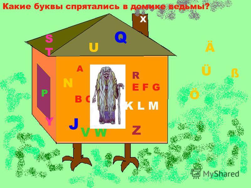 Какие буквы спрятались в домике ведьмы? A B C D E F G H I J K L M N O P Q R STST U V W X Z Y Ä Ö Ü ß