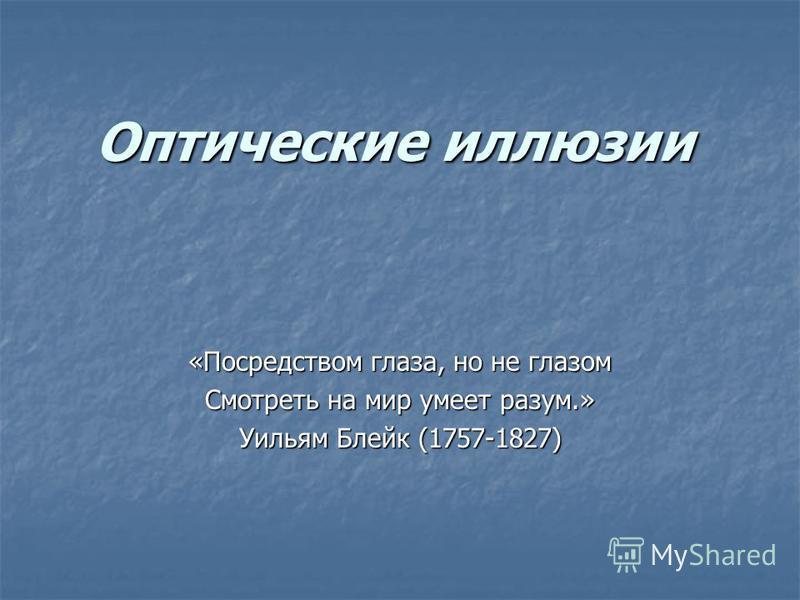 Оптические иллюзии «Посредством глаза, но не глазом Смотреть на мир умеет разум.» Уильям Блейк (1757-1827)