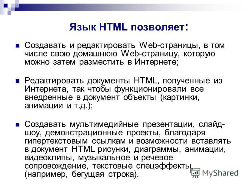 Язык HTML позволяет : Создавать и редактировать Web-страницы, в том числе свою домашнюю Web-страницу, которую можно затем разместить в Интернете; Редактировать документы HTML, полученные из Интернета, так чтобы функционировали все внедренные в докуме