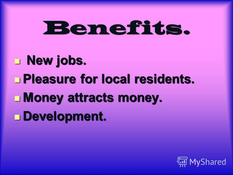 Benefits. New jobs. New jobs. Pleasure for local residents. Pleasure for local residents. Money attracts money. Money attracts money. Development. Development.