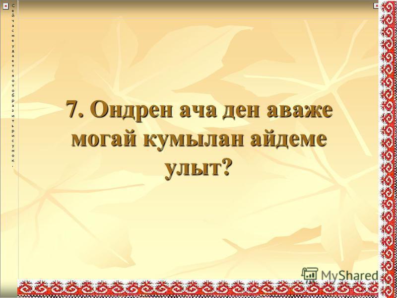 7. Ондрен ача ден аваже могай кумылан айдеме улыт?