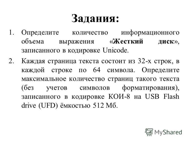 Задания: 1. Определите количество информационного объема выражения «Жесткий диск», записанного в кодировке Unicode. 2. Каждая страница текста состоит из 32-х строк, в каждой строке по 64 символа. Определите максимальное количество страниц такого текс