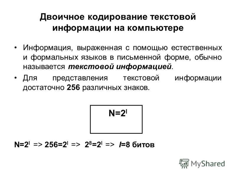 Двоичное кодирование текстовой информации на компьютере Информация, выраженная с помощью естественных и формальных языков в письменной форме, обычно называется текстовой информацией. Для представления текстовой информации достаточно 256 различных зна