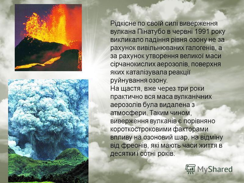 Рідкісне по своїй силі виверження вулкана Пінатубо в червні 1991 року викликало падіння рівня озону не за рахунок вивільнюваних галогенів, а за рахунок утворення великої маси сірчанокислих аерозолів, поверхня яких каталізувала реакції руйнування озон