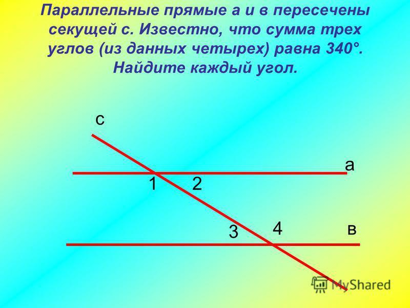 Параллельные прямые а и в пересечены секущей с. Известно, что сумма трех углов (из данных четырех) равна 340°. Найдите каждый угол. 12 3 4 а в с