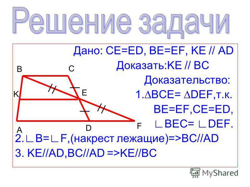 Дано: CE=ED, BE=EF, KE // AD Доказать:KE // BC Доказательство: 1.BCE= DEF,т.к. BE=EF,CE=ED, BEC= DEF. 2. B= F,(накрест лежащие)=>ВС//AD 3. KE//AD,BC//AD =>KE//BC B C E A D F K