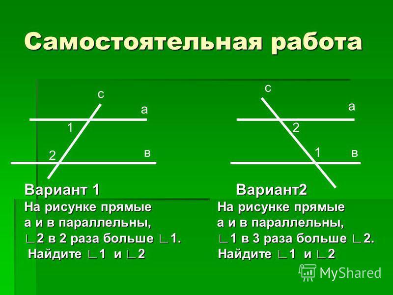 Самостоятельная работа Вариант 1 Вариант 2 На рисунке прямые На рисунке прямые а и в параллельны, а и в параллельны, 2 в 2 раза больше 1. 1 в 3 раза больше 2. Найдите 1 и 2 Найдите 1 и 2 Найдите 1 и 2 Найдите 1 и 2 1 2 1 2 а вв с с а