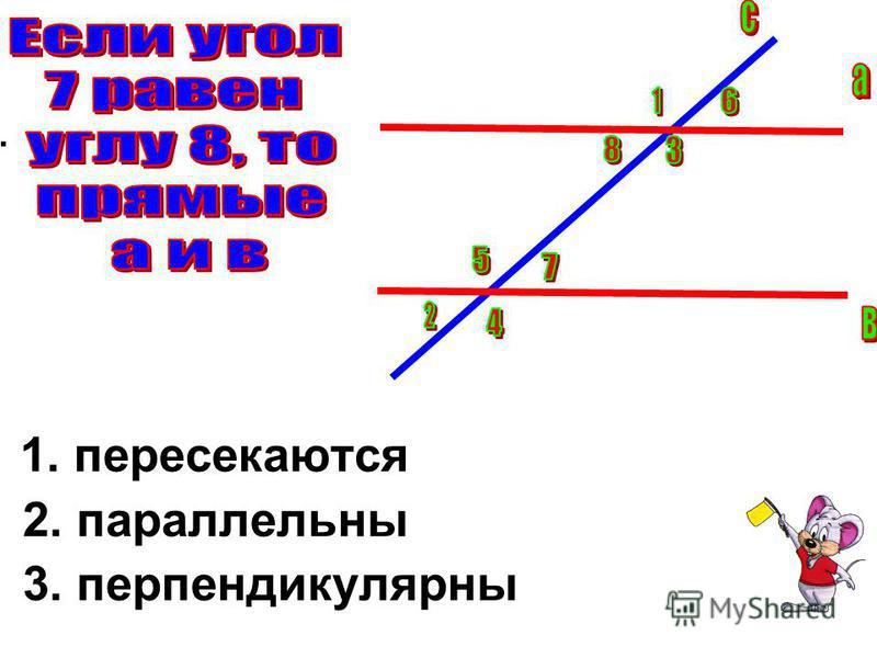 . 1. пересекаются 2. параллельны 3. перпендикулярны