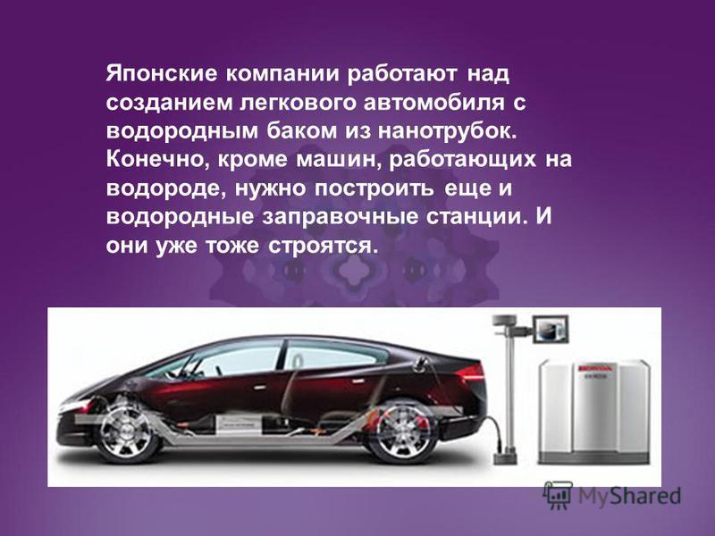 Японские компании работают над созданием легкового автомобиля с водородным баком из нанотрубок. Конечно, кроме машин, работающих на водороде, нужно построить еще и водородные заправочные станции. И они уже тоже строятся.