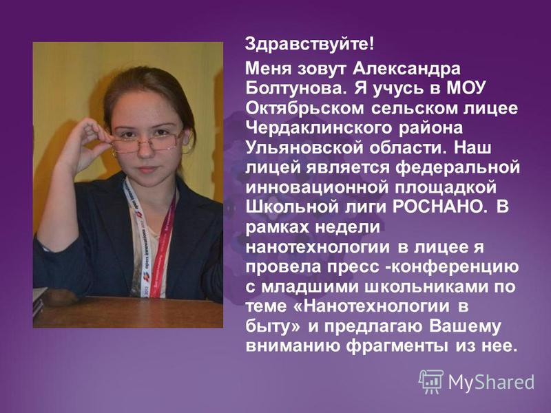 Здравствуйте! Меня зовут Александра Болтунова. Я учусь в МОУ Октябрьском сельском лицее Чердаклинского района Ульяновской области. Наш лицей является федеральной инновационной площадкой Школьной лиги РОСНАНО. В рамках недели нанотехнологиии в лицее я
