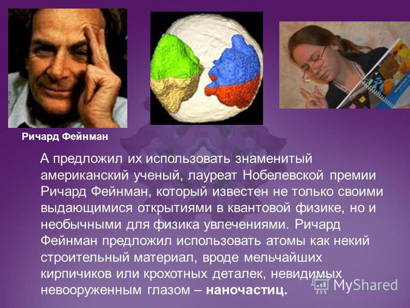 А предложил их использовать знаменитый американский ученый, лауреат Нобелевской премии Ричард Фейнман, который известен не только своими выдающимися открытиями в квантовой физике, но и необычными для физика увлечениями. Ричард Фейнман предложил испол