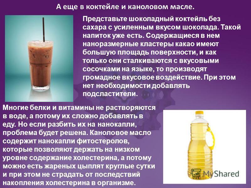 А еще в коктейле и каналовом масле. Многие белки и витамины не растворяются в воде, а потому их сложно добавлять в еду. Но если разбить их на нано капли, проблема будет решена. Каноловое масло содержит нано капли фитостеролов, которые позволяют держа