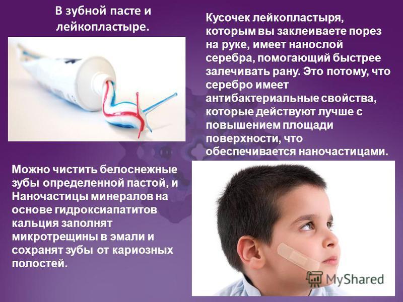 Можно чистить белоснежные зубы определенной пастой, и Наночастицы минералов на основе гидроксиапатитов кальция заполнят микротрещины в эмали и сохранят зубы от кариозных полостей. Кусочек лейкопластыря, которым вы заклеиваете порез на руке, имеет нан