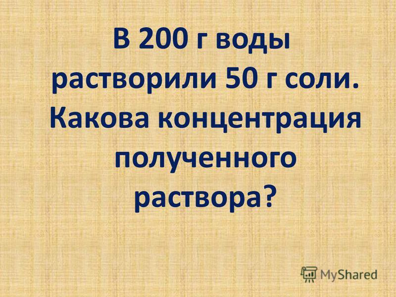 В 200 г воды растворили 50 г соли. Какова концентрация полученного раствора?