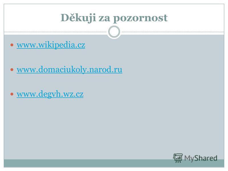 Děkuji za pozornost www.wikipedia.cz www.domaciukoly.narod.ru www.degvh.wz.cz