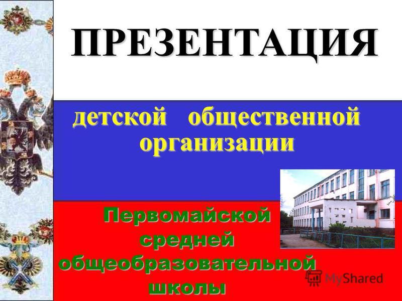 Первомайской средней общеобразовательной школы ПРЕЗЕНТАЦИЯ детской общественной организации