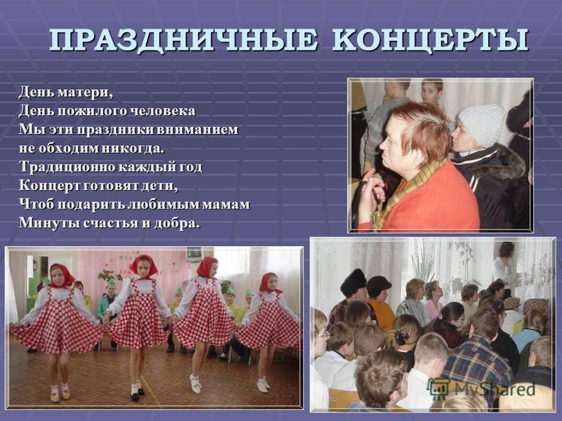 ПРАЗДНИЧНЫЕ КОНЦЕРТЫ День матери, День пожилого человека Мы эти праздники вниманием не обходим никогда. Традиционно каждый год Концерт готовят дети, Чтоб подарить любимым мамам Минуты счастья и добра.