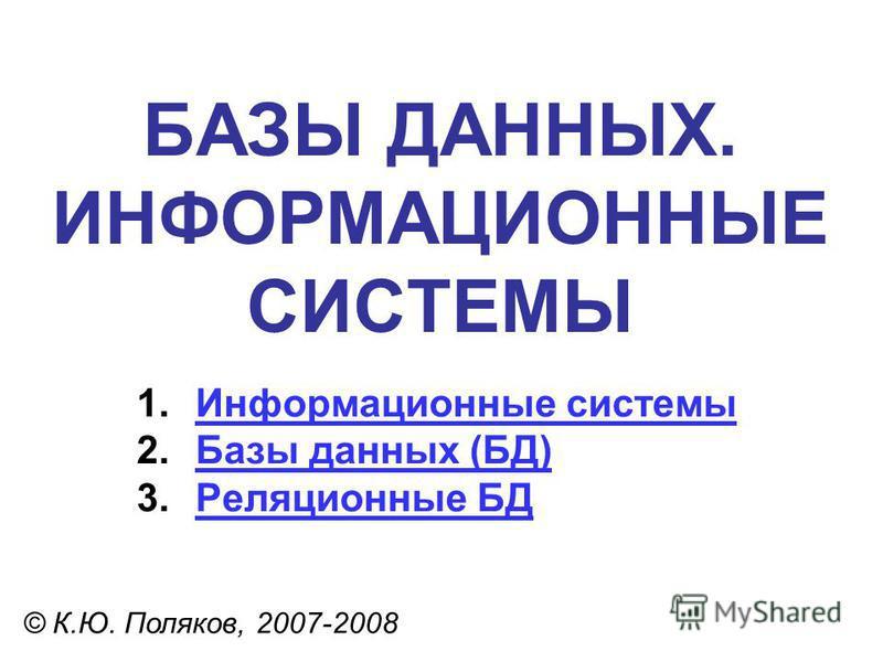 БАЗЫ ДАННЫХ. ИНФОРМАЦИОННЫЕ СИСТЕМЫ © К.Ю. Поляков, 2007-2008 1. Информационные системы Информационные системы 2. Базы данных (БД)Базы данных (БД) 3. Реляционные БДРеляционные БД