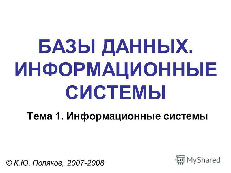 БАЗЫ ДАННЫХ. ИНФОРМАЦИОННЫЕ СИСТЕМЫ © К.Ю. Поляков, 2007-2008 Тема 1. Информационные системы