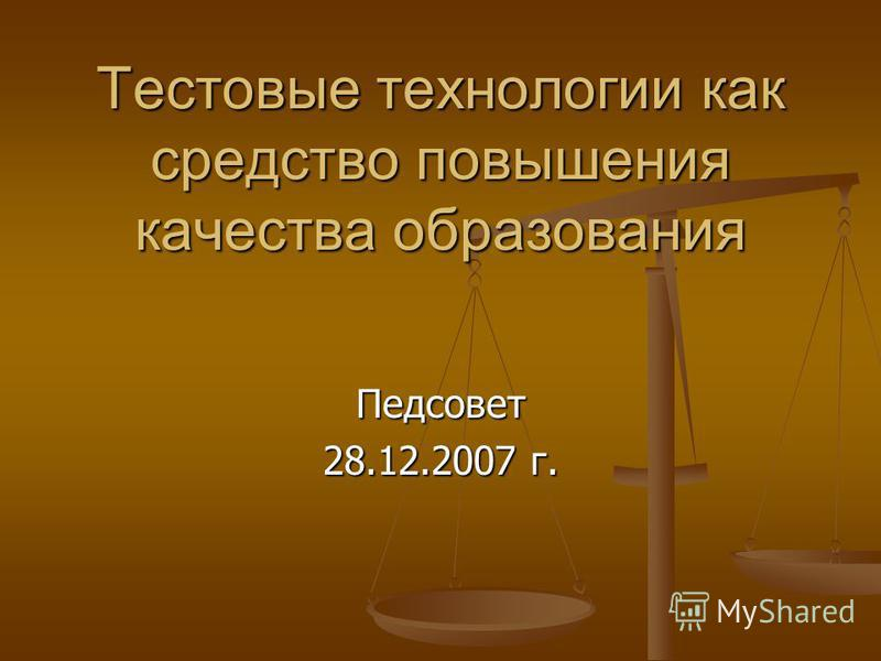 Тестовые технологии как средство повышения качества образования Педсовет 28.12.2007 г.
