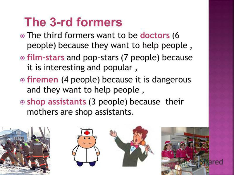 The third formers want to be doctors (6 people) because they want to help people, film-stars and pop-stars (7 people) because it is interesting and popular, firemen (4 people) because it is dangerous and they want to help people, shop assistants (3 p