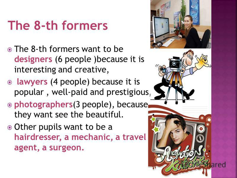 The 8-th formers want to be designers (6 people )because it is interesting and creative, lawyers (4 people) because it is popular, well-paid and prestigious, photographers(3 people), because they want see the beautiful. Other pupils want to be a hair