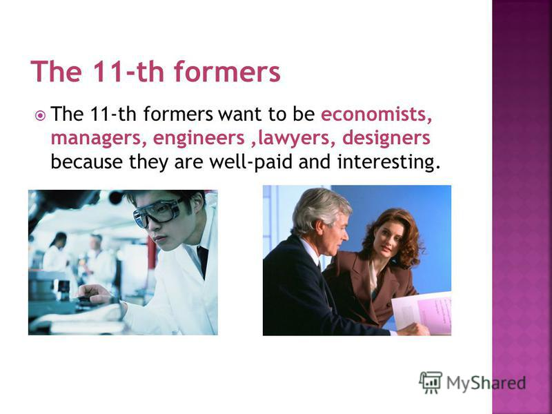 The 11-th formers want to be economists, managers, engineers,lawyers, designers because they are well-paid and interesting.