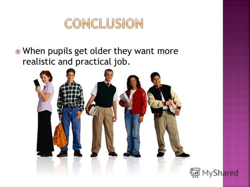 When pupils get older they want more realistic and practical job.