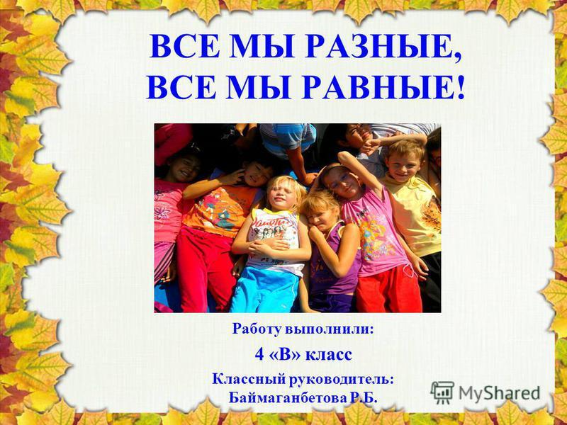 ВСЕ МЫ РАЗНЫЕ, ВСЕ МЫ РАВНЫЕ! Работу выполнили: 4 «В» класс Классный руководитель: Баймаганбетова Р.Б.