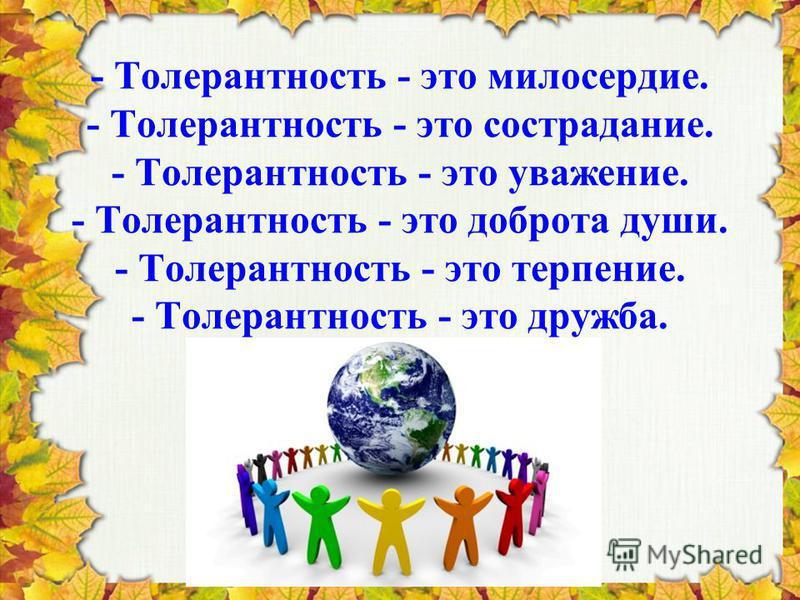- Толерантность - это милосердие. - Толерантность - это сострадание. - Толерантность - это уважение. - Толерантность - это доброта души. - Толерантность - это терпение. - Толерантность - это дружба.