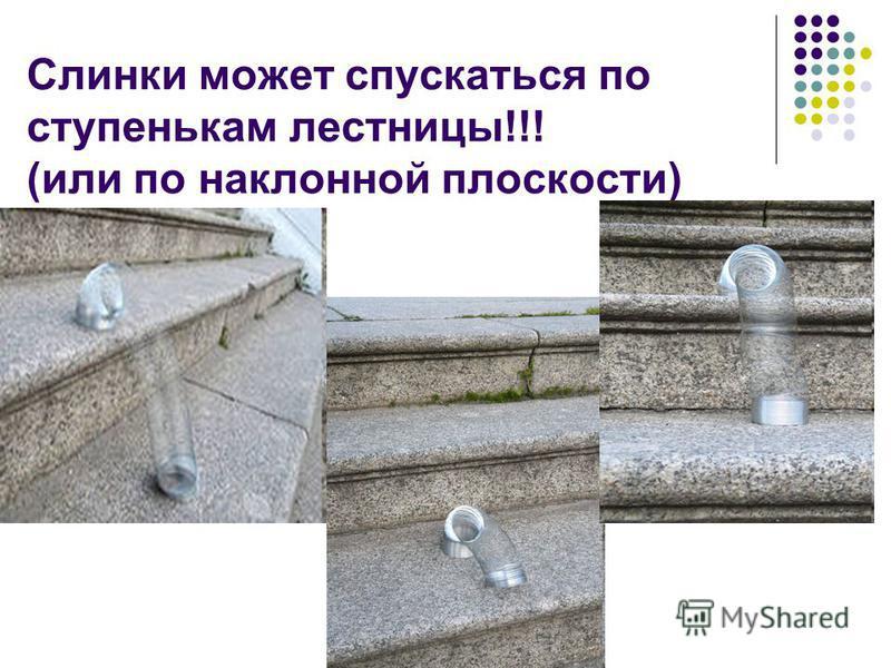 Слинки может спускаться по ступенькам лестницы!!! (или по наклонной плоскости)
