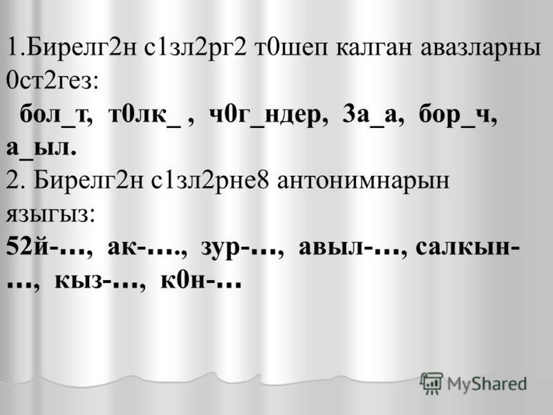 1. Бирелг 2 н с 1 злаааааа 2 рг 2 т 0 шоп калган авазлааааааарны 0 ст 2 гез : бол_т, т 0 лк_, ч 0 г_н дер, 3 а_а, бор_ч, а_был. 2. Бирелг 2 н с 1 злаааааа 2 рне 8 антонимнарын языгыз : 52 й- …, ак- …., зур- …, авбыл- …, салкын- …, кыз- …, к 0 н- …