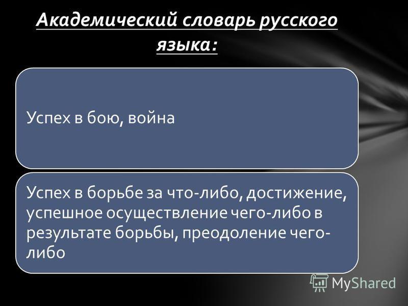 Успех в бою, война Успех в борьбе за что-либо, достижение, успешное осуществление чего-либо в результате борьбы, преодоление чего- либо Академический словарь русского языка: