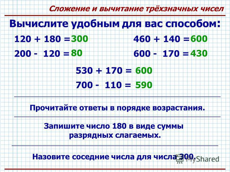 Сложение и вычитание трёхзначных чисел Вычислите удобным для вас способом : 120 + 180 = 300 200 - 120 = 80 460 + 140 = 600 600 - 170 = 430 530 + 170 = 600 700 - 110 = 590 Запишите число 180 в виде суммы разрядных слагаемых. Назовите соседние числа дл