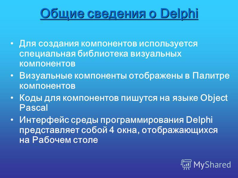 Общие сведения о Delphi Для создания компонентов используется специальная библиотека визуальных компонентов Визуальные компоненты отображены в Палитре компонентов Коды для компонентов пишутся на языке Object Pascal Интерфейс среды программирования De