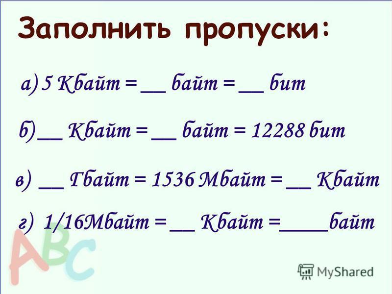 а) 5 Кбайт = __ байт = __ бит б) __ Кбайт = __ байт = 12288 бит в) __ Гбайт = 1536 Мбайт = __ Кбайт Заполнить пропуски: г) 1/16Мбайт = __ Кбайт =____байт