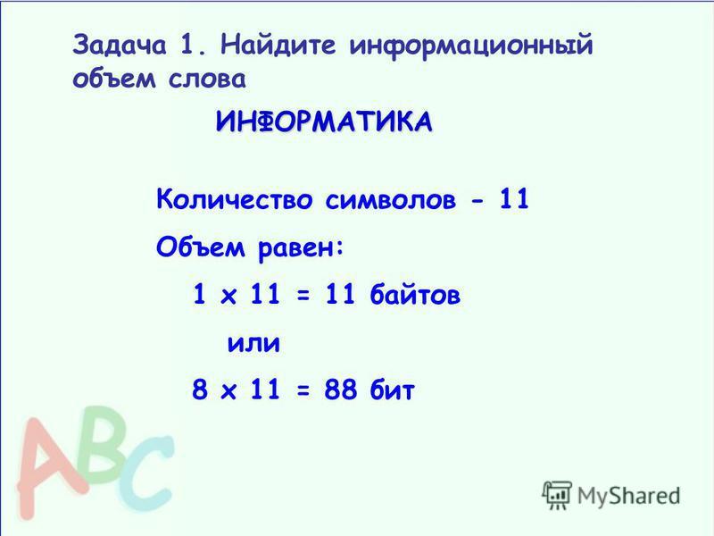 Задача 1. Найдите информационный объем словаИНФОРМАТИКА Количество символов - 11 Объем равен: 1 х 11 = 11 байтов или 8 х 11 = 88 бит