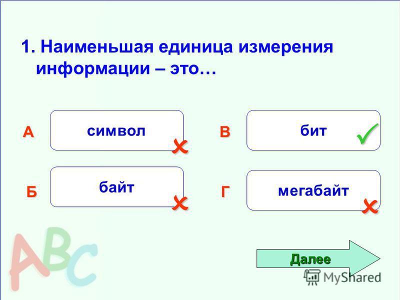 1. Наименьшая единица измерения информации – это… символ Б АВ Г байт бит мегабайт Далее