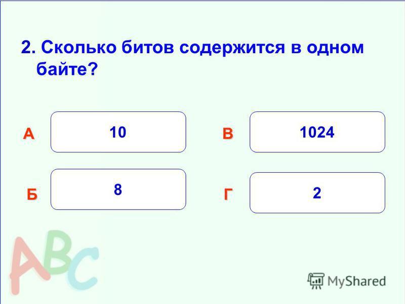 2. Сколько битов содержится в одном байте? 10 Б АВ Г 8 1024 2