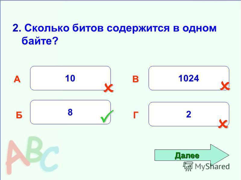 2. Сколько битов содержится в одном байте? 10 Б АВ Г 8 1024 2 Далее