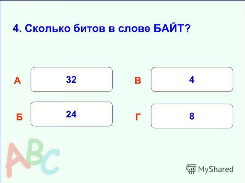 4. Сколько битов в слове БАЙТ? 32 Б АВ Г 24 4 8